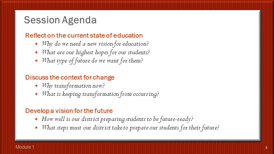 Session Agenda Reflect on the current state of education Why do we need a new vision for education? What are our highest hopes for our students? What