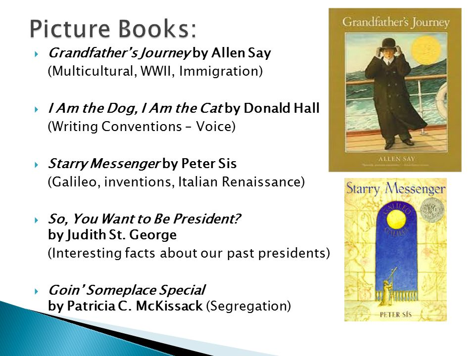  Grandfather's Journey by Allen Say (Multicultural, WWII, Immigration)  I Am the Dog, I Am the Cat by Donald Hall (Writing Conventions – Voice)  Starry Messenger by Peter Sis (Galileo, inventions, Italian Renaissance)  So, You Want to Be President.