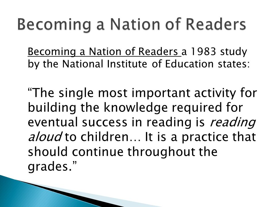 Becoming a Nation of Readers a 1983 study by the National Institute of Education states: The single most important activity for building the knowledge required for eventual success in reading is reading aloud to children… It is a practice that should continue throughout the grades.