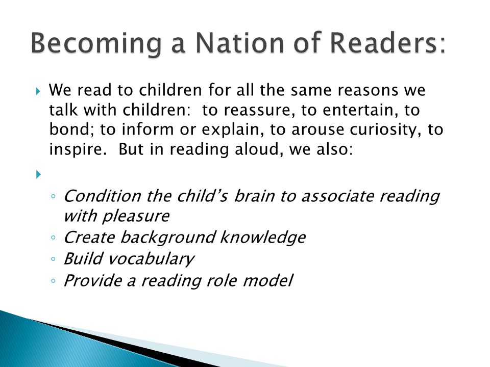  We read to children for all the same reasons we talk with children: to reassure, to entertain, to bond; to inform or explain, to arouse curiosity, to inspire.