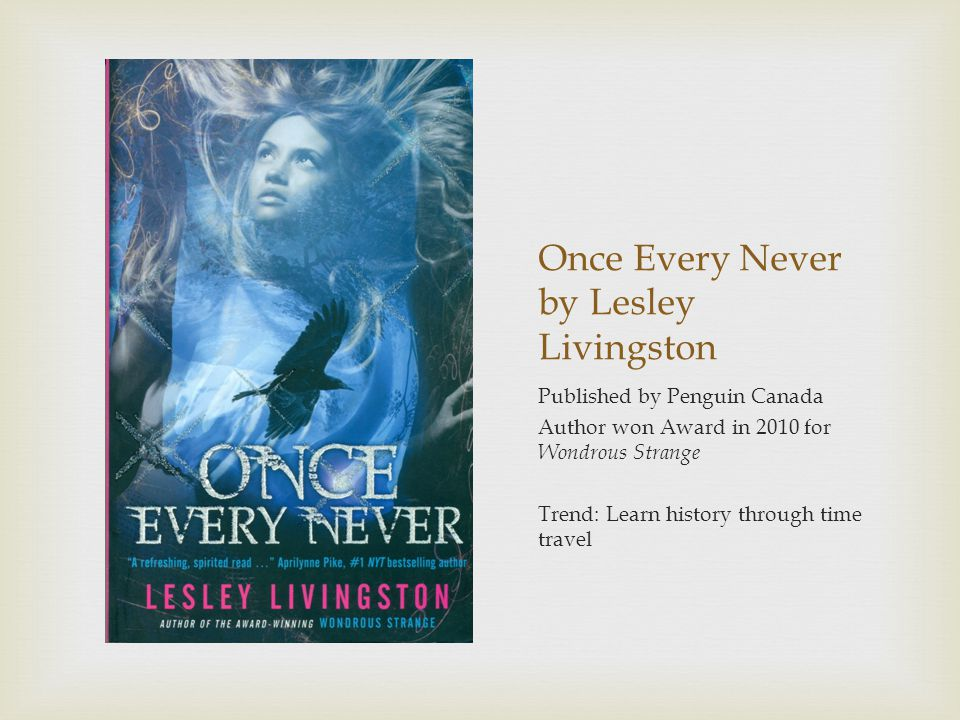 Once Every Never by Lesley Livingston Published by Penguin Canada Author won Award in 2010 for Wondrous Strange Trend: Learn history through time travel
