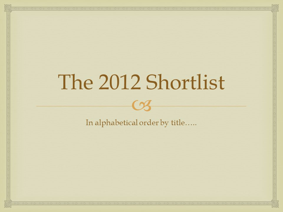  The 2012 Shortlist In alphabetical order by title…..