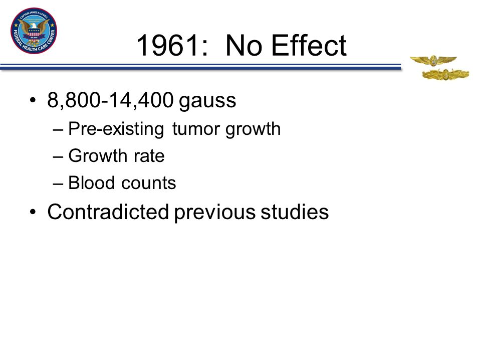 1961: No Effect 8,800-14,400 gauss –Pre-existing tumor growth –Growth rate –Blood counts Contradicted previous studies