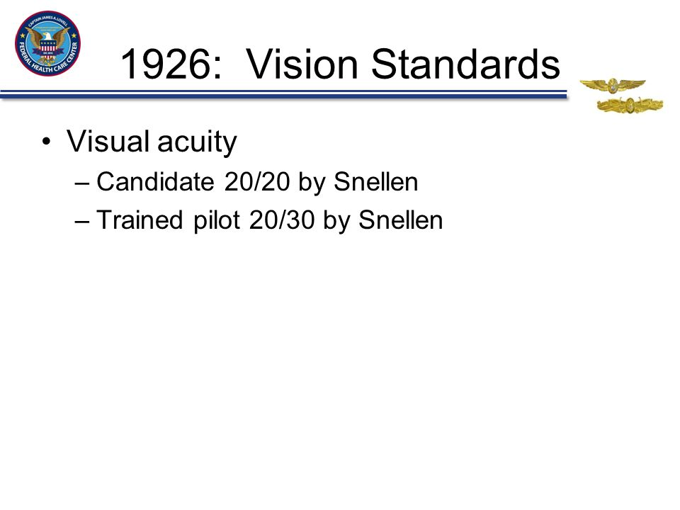 1926: Vision Standards Visual acuity –Candidate 20/20 by Snellen –Trained pilot 20/30 by Snellen