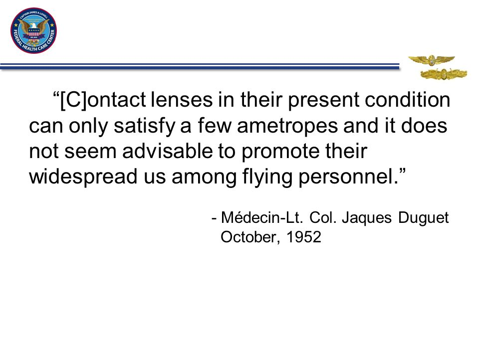 [C]ontact lenses in their present condition can only satisfy a few ametropes and it does not seem advisable to promote their widespread us among flying personnel. - Médecin-Lt.