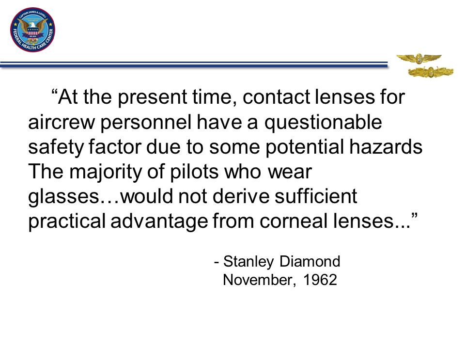At the present time, contact lenses for aircrew personnel have a questionable safety factor due to some potential hazards The majority of pilots who wear glasses…would not derive sufficient practical advantage from corneal lenses... - Stanley Diamond November, 1962