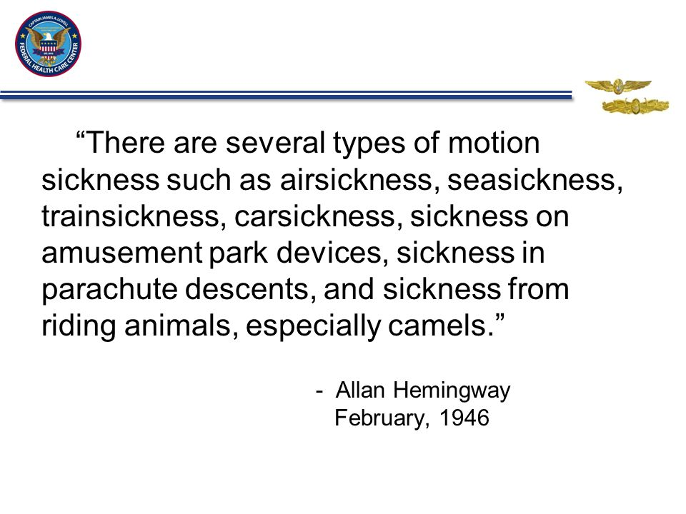 There are several types of motion sickness such as airsickness, seasickness, trainsickness, carsickness, sickness on amusement park devices, sickness in parachute descents, and sickness from riding animals, especially camels. - Allan Hemingway February, 1946