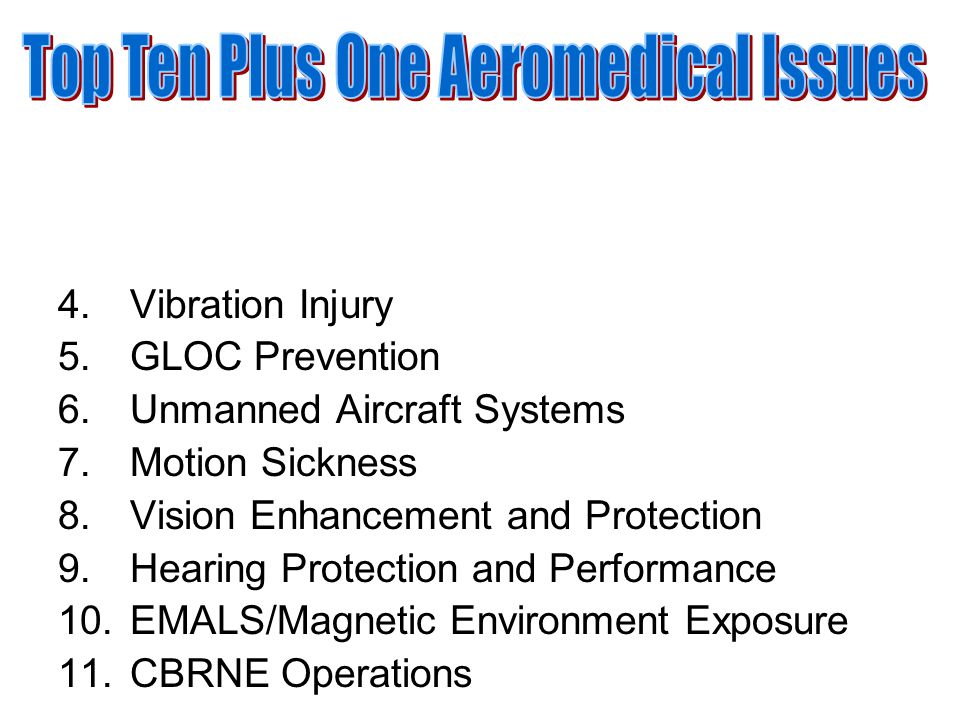 4.Vibration Injury 5.GLOC Prevention 6.Unmanned Aircraft Systems 7.Motion Sickness 8.Vision Enhancement and Protection 9.Hearing Protection and Performance 10.EMALS/Magnetic Environment Exposure 11.CBRNE Operations