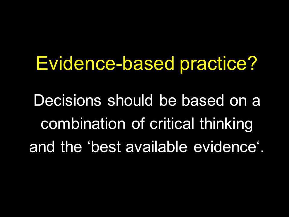 Evidence-based practice? Decisions should be based on a combination of critical thinking and the 'best available evidence'.