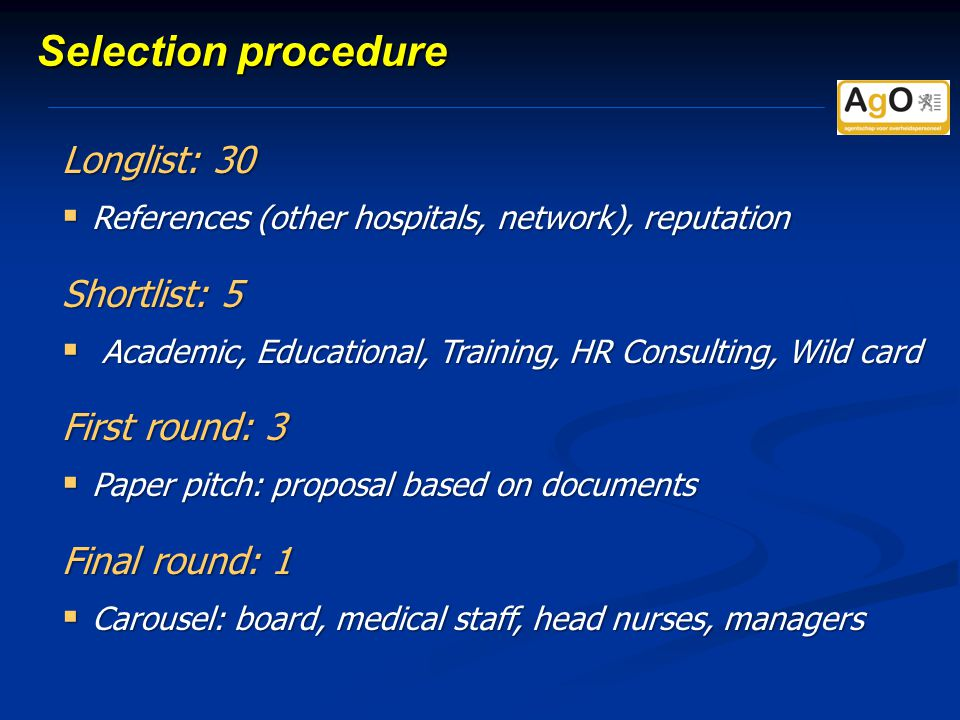 Selection procedure Longlist: 30  References (other hospitals, network), reputation Shortlist: 5  Academic, Educational, Training, HR Consulting, Wild card First round: 3  Paper pitch: proposal based on documents Final round: 1  Carousel: board, medical staff, head nurses, managers