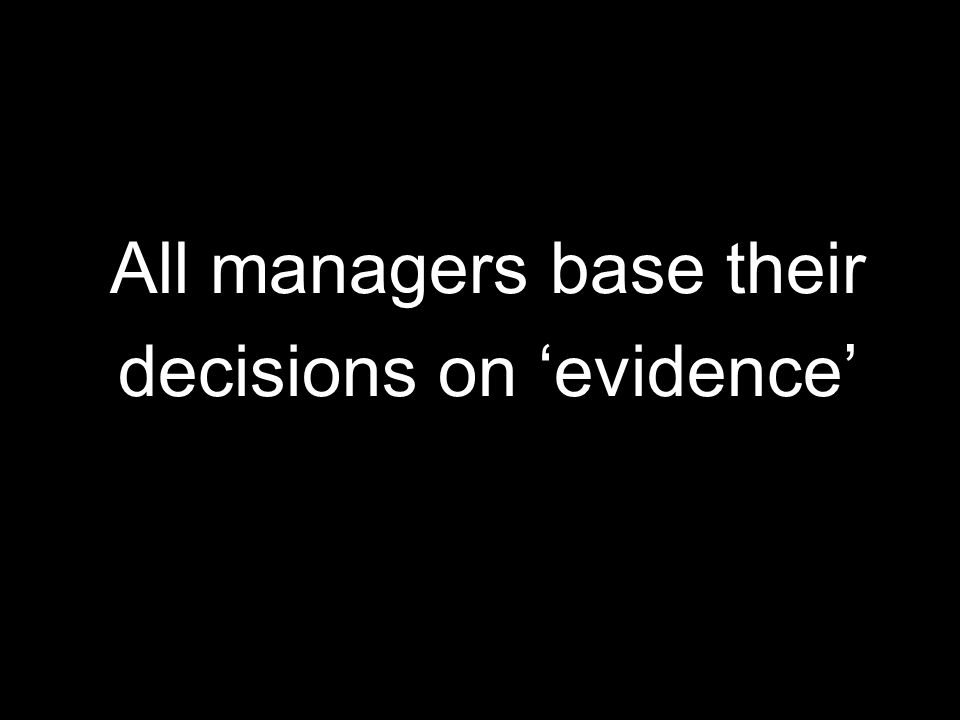 All managers base their decisions on 'evidence'