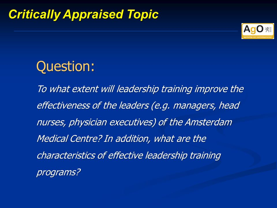 Critically Appraised Topic Question: To what extent will leadership training improve the effectiveness of the leaders (e.g.