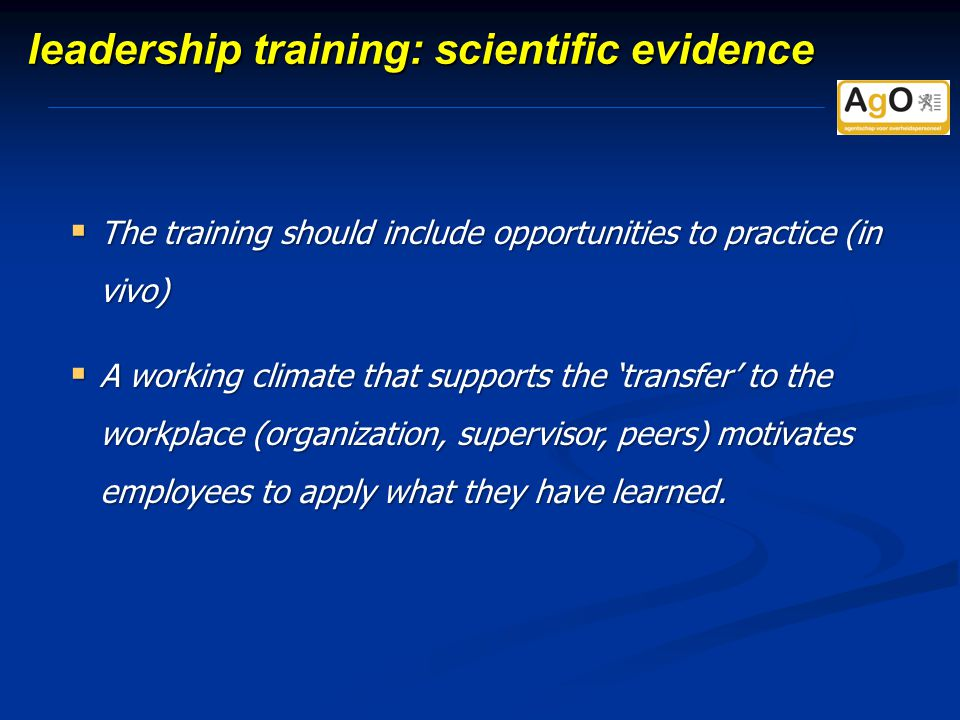 leadership training: scientific evidence  The training should include opportunities to practice (in vivo)  A working climate that supports the 'transfer' to the workplace (organization, supervisor, peers) motivates employees to apply what they have learned.
