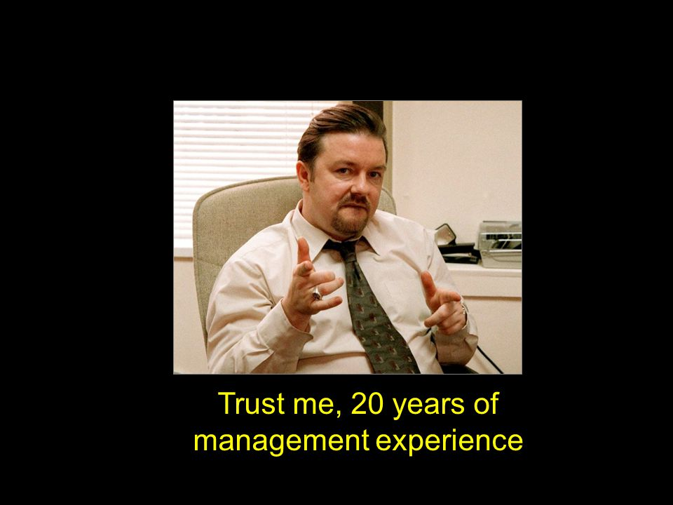 Trust me, 20 years of management experience