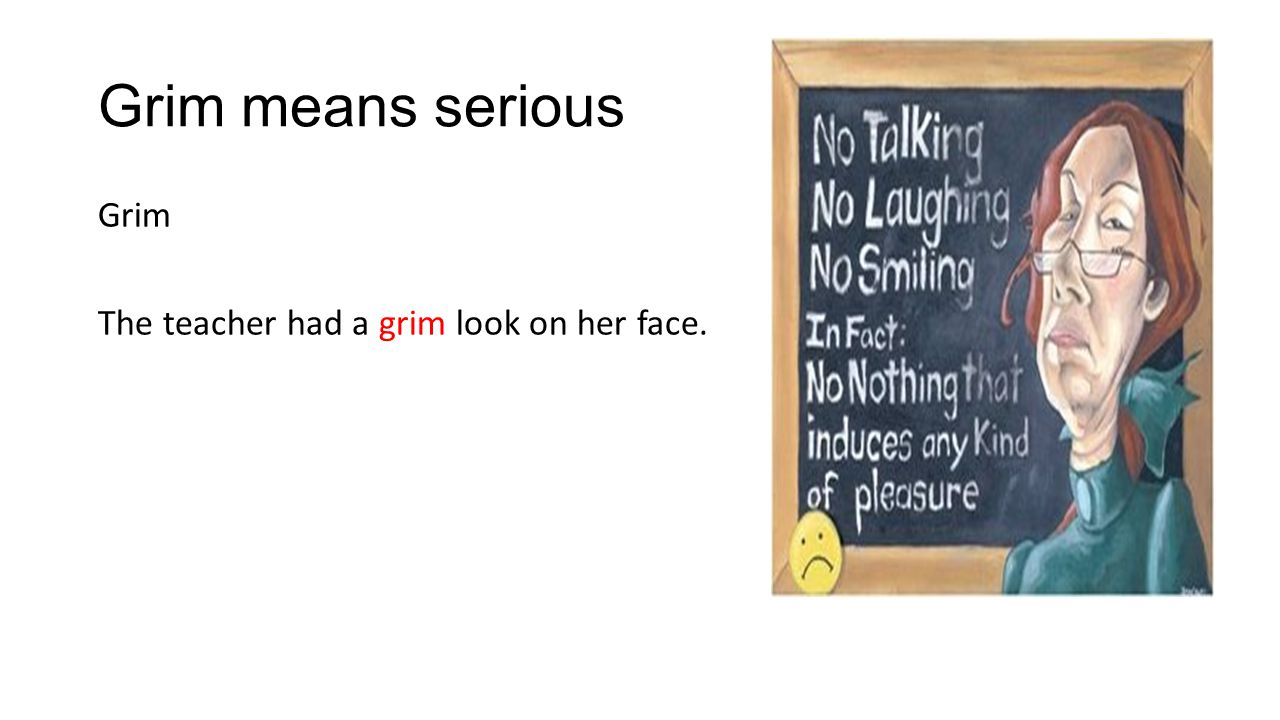 Grim means serious Grim The teacher had a grim look on her face.
