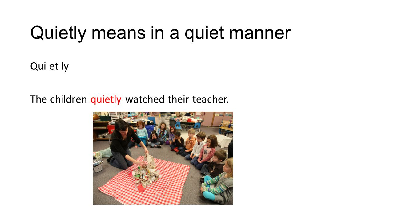 Quietly means in a quiet manner Qui et ly The children quietly watched their teacher.