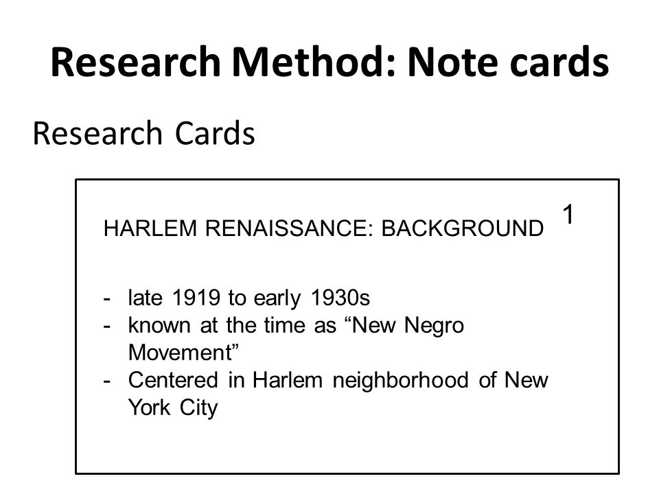 Research Method: Note cards -late 1919 to early 1930s -known at the time as New Negro Movement -Centered in Harlem neighborhood of New York City Research Cards 1 HARLEM RENAISSANCE: BACKGROUND