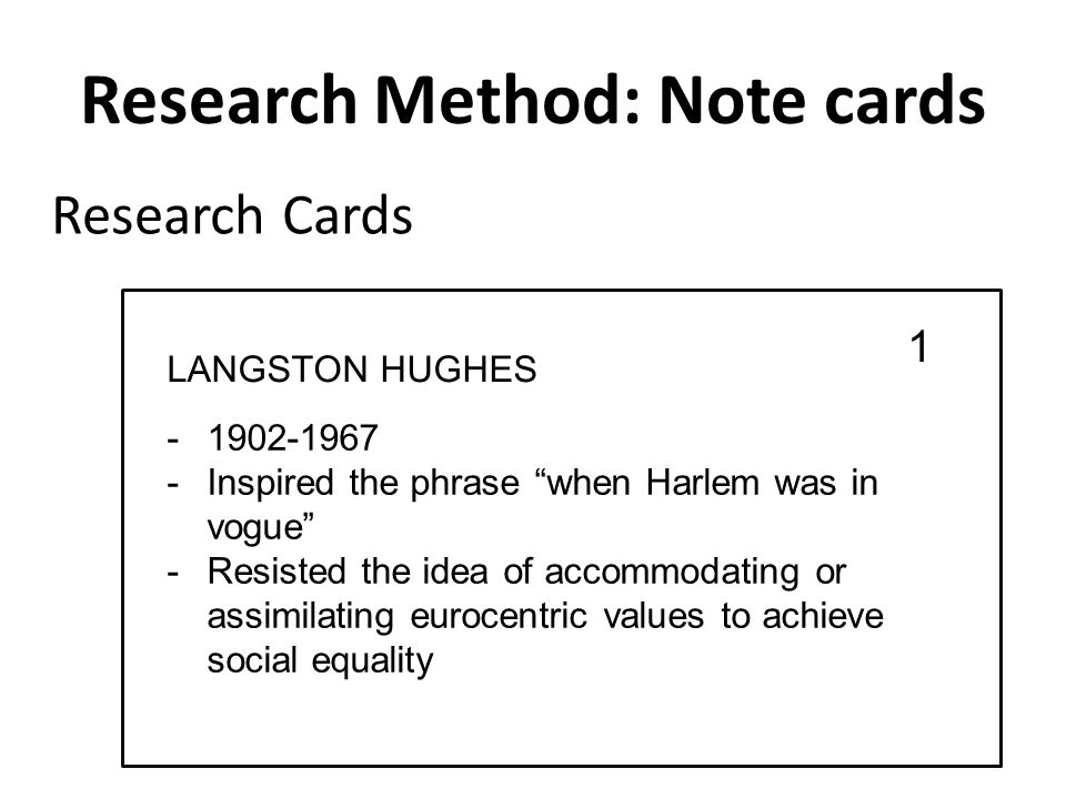 Research Method: Note cards -1902-1967 -Inspired the phrase when Harlem was in vogue -Resisted the idea of accommodating or assimilating eurocentric values to achieve social equality Research Cards 1 LANGSTON HUGHES
