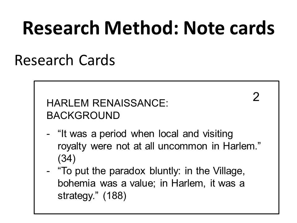 Research Method: Note cards - It was a period when local and visiting royalty were not at all uncommon in Harlem. (34) - To put the paradox bluntly: in the Village, bohemia was a value; in Harlem, it was a strategy. (188) Research Cards 2 HARLEM RENAISSANCE: BACKGROUND