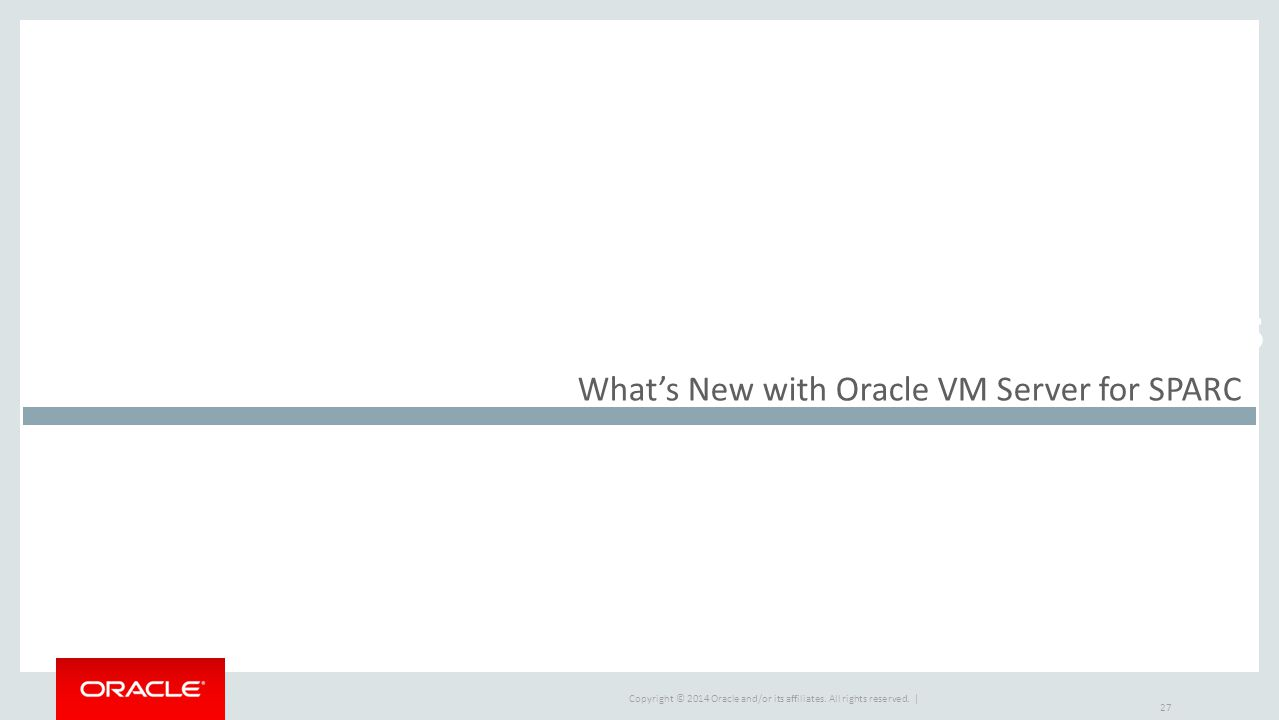 Copyright © 2014 Oracle and/or its affiliates. All rights reserved. | Market Drivers What's New with Oracle VM Server for SPARC 27