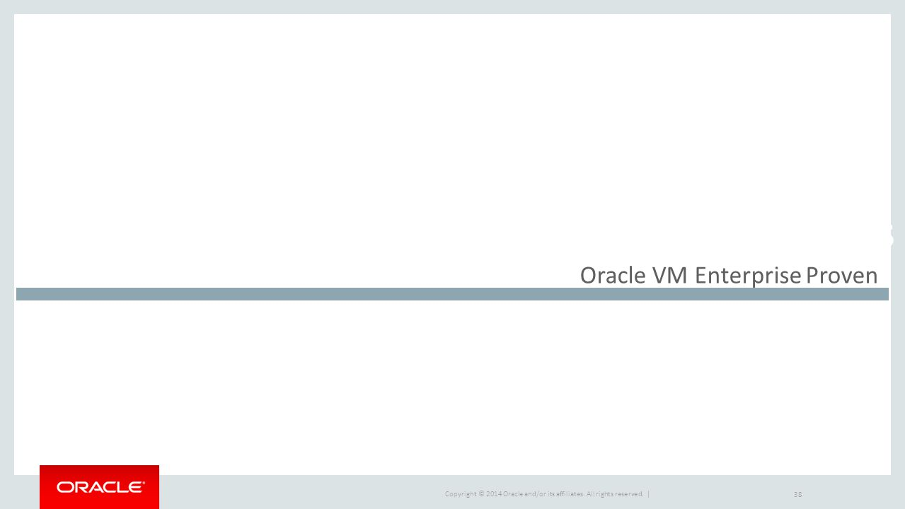 Copyright © 2014 Oracle and/or its affiliates. All rights reserved. | Market Drivers Oracle VM Enterprise Proven 38