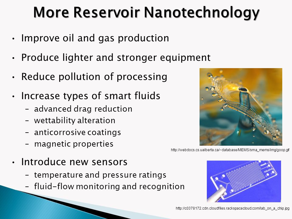 More Reservoir Nanotechnology Improve oil and gas production Produce lighter and stronger equipment Reduce pollution of processing Increase types of s