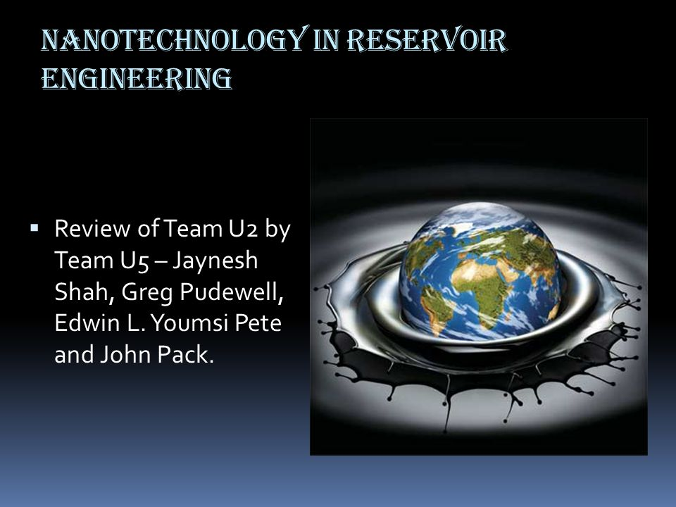 Nanotechnology in reservoir engineering  Review of Team U2 by Team U5 – Jaynesh Shah, Greg Pudewell, Edwin L. Youmsi Pete and John Pack.