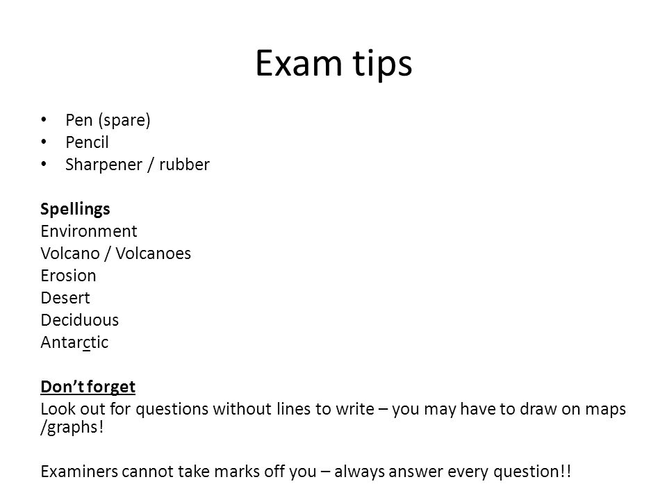 Exam tips Pen (spare) Pencil Sharpener / rubber Spellings Environment Volcano / Volcanoes Erosion Desert Deciduous Antarctic Don't forget Look out for