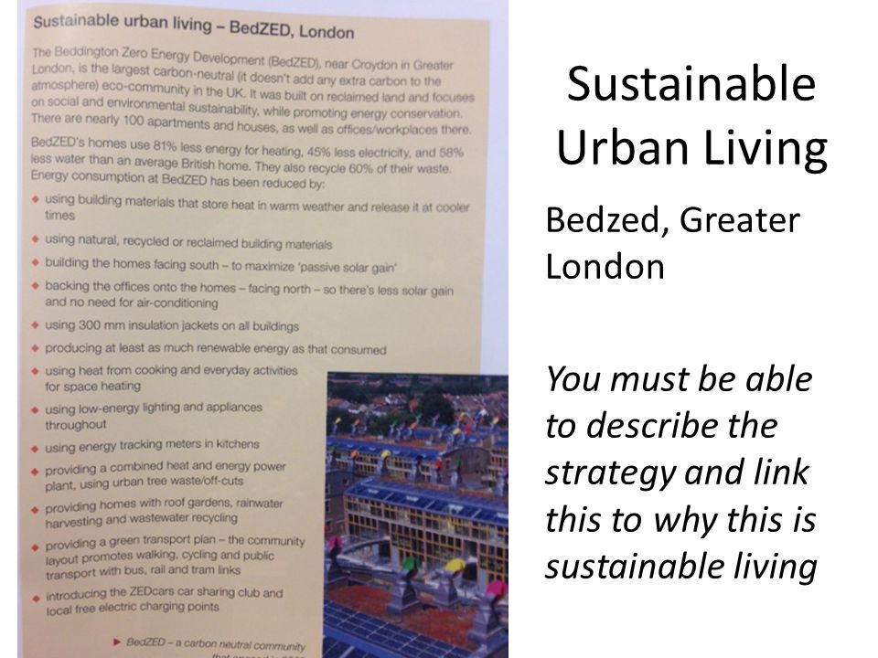 Sustainable Urban Living Bedzed, Greater London You must be able to describe the strategy and link this to why this is sustainable living
