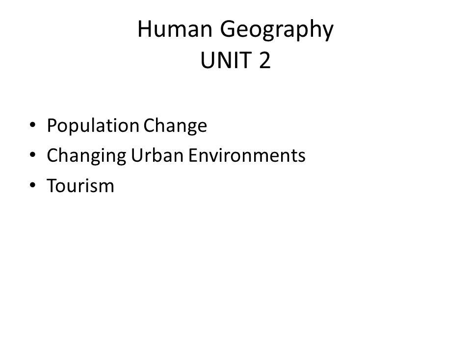 Human Geography UNIT 2 Population Change Changing Urban Environments Tourism