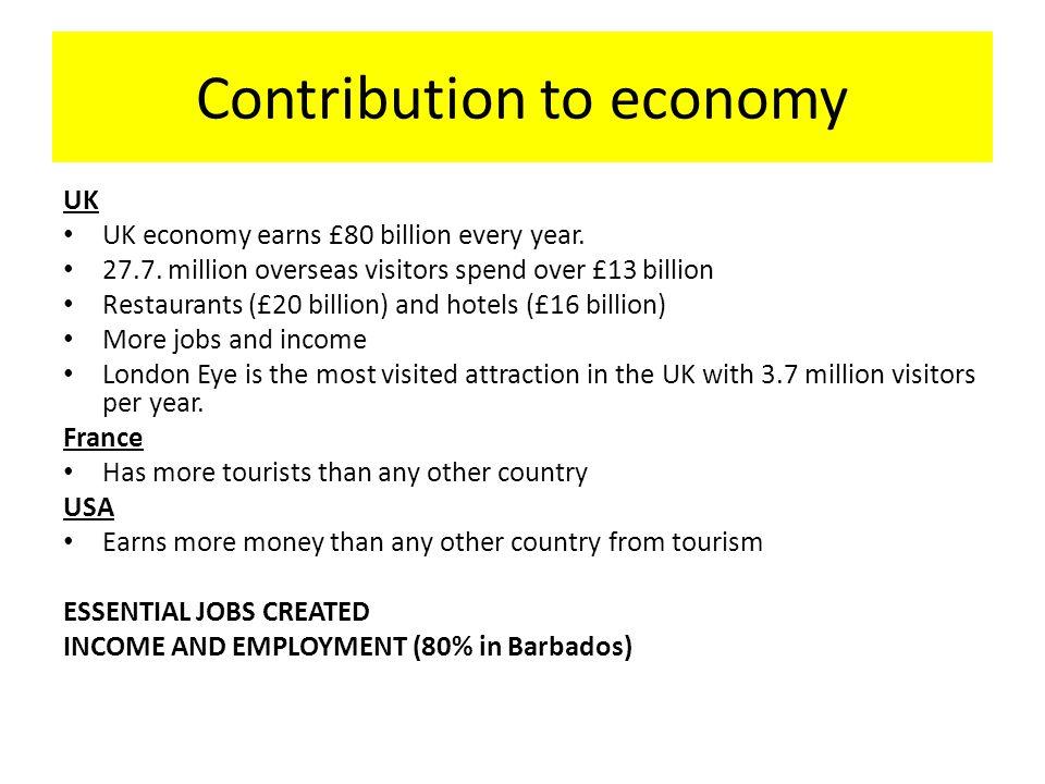 Contribution to economy UK UK economy earns £80 billion every year. 27.7. million overseas visitors spend over £13 billion Restaurants (£20 billion) a