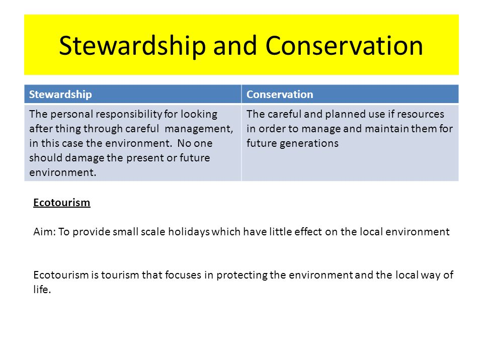 Stewardship and Conservation StewardshipConservation The personal responsibility for looking after thing through careful management, in this case the