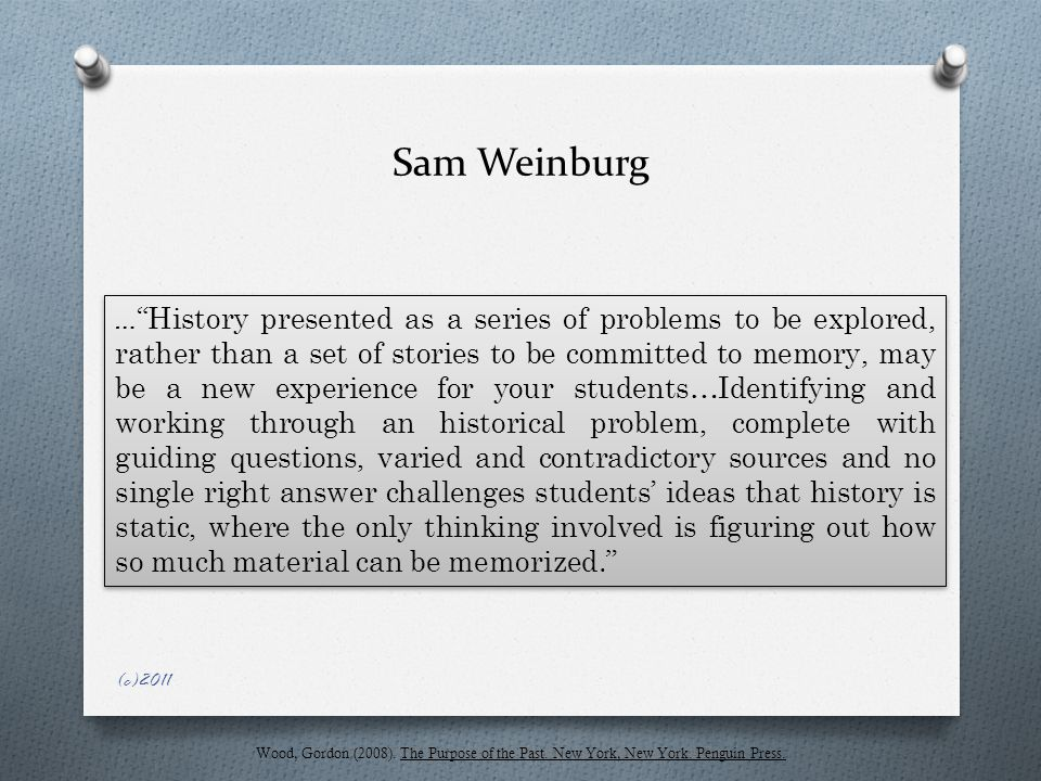 Sam Weinburg … History presented as a series of problems to be explored, rather than a set of stories to be committed to memory, may be a new experience for your students…Identifying and working through an historical problem, complete with guiding questions, varied and contradictory sources and no single right answer challenges students' ideas that history is static, where the only thinking involved is figuring out how so much material can be memorized. Wood, Gordon (2008).