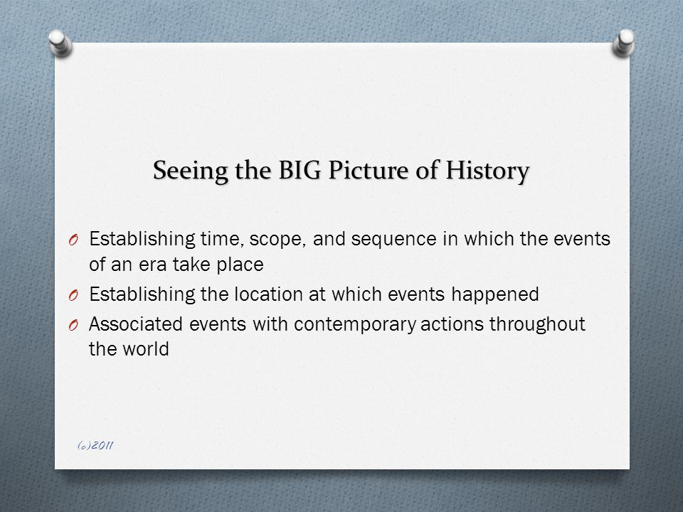 Seeing the BIG Picture of History O Establishing time, scope, and sequence in which the events of an era take place O Establishing the location at which events happened O Associated events with contemporary actions throughout the world (c)2011