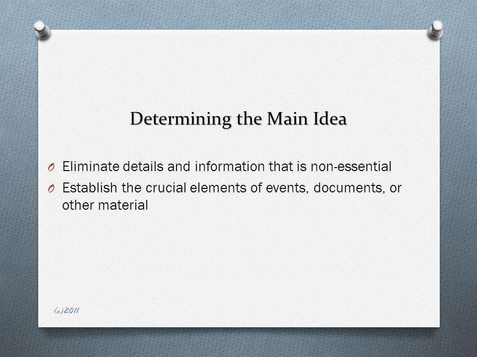 Determining the Main Idea O Eliminate details and information that is non-essential O Establish the crucial elements of events, documents, or other material (c)2011