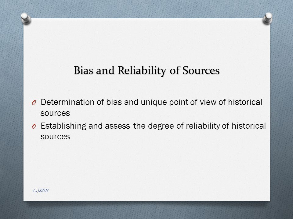 Bias and Reliability of Sources O Determination of bias and unique point of view of historical sources O Establishing and assess the degree of reliability of historical sources (c)2011