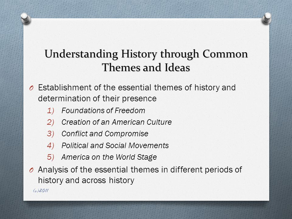 Understanding History through Common Themes and Ideas O Establishment of the essential themes of history and determination of their presence 1)Foundations of Freedom 2)Creation of an American Culture 3)Conflict and Compromise 4)Political and Social Movements 5)America on the World Stage O Analysis of the essential themes in different periods of history and across history (c)2011
