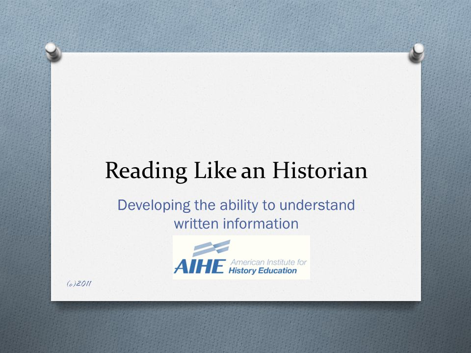 Reading Like an Historian Developing the ability to understand written information (c)2011