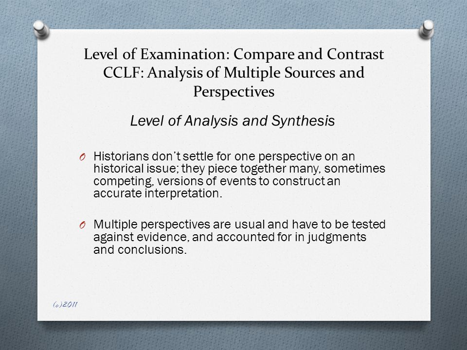 Level of Examination: Compare and Contrast CCLF: Analysis of Multiple Sources and Perspectives Level of Analysis and Synthesis O Historians don't settle for one perspective on an historical issue; they piece together many, sometimes competing, versions of events to construct an accurate interpretation.