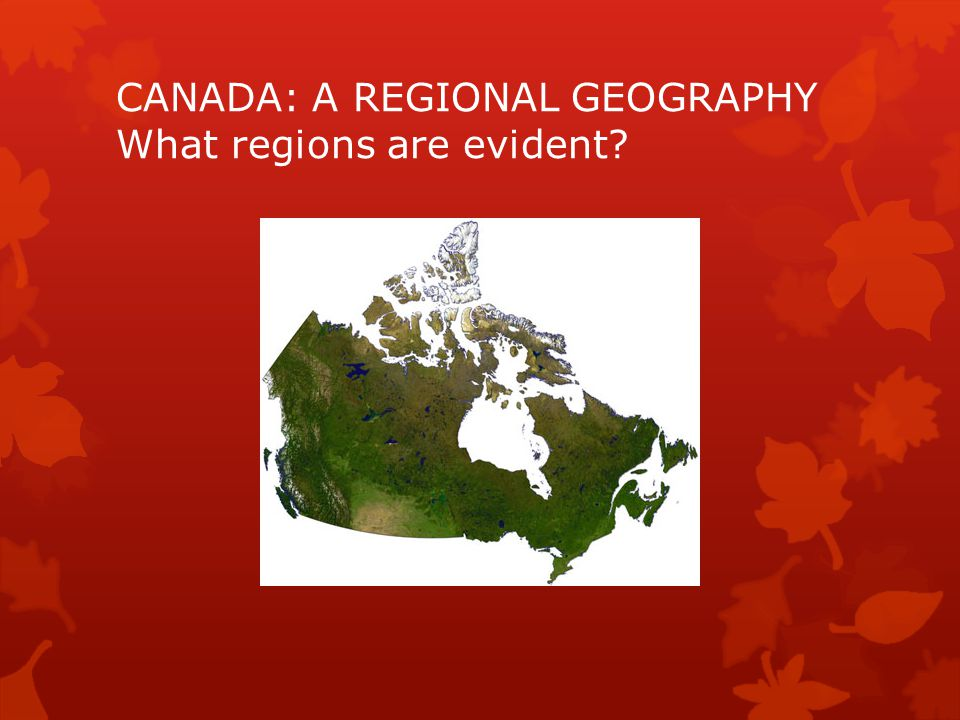 Five Themes of Canada's Geography  Location: relative and absolute  Place: human and physical  Human and Environment Interactions: adaptation, modification, dependence  Movement: migration and transportation  Regions: consistent, focused, aligned, linked