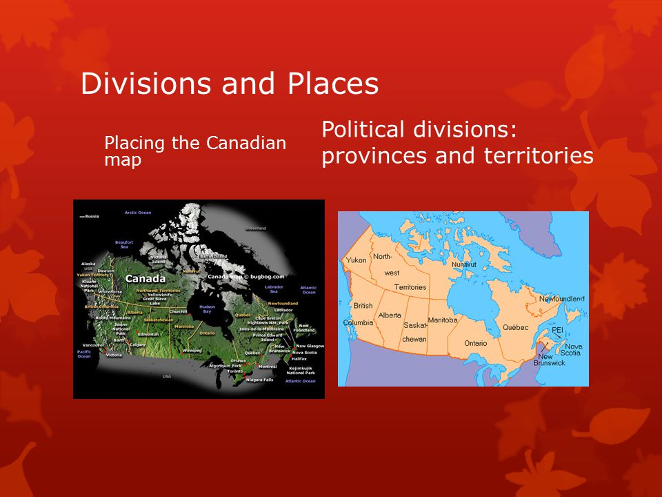 Divisions and Places Placing the Canadian map Political divisions: provinces and territories