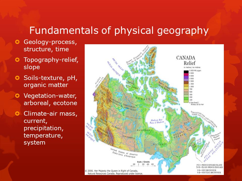 Fundamentals of physical geography  Geology-process, structure, time  Topography-relief, slope  Soils-texture, pH, organic matter  Vegetation-wate