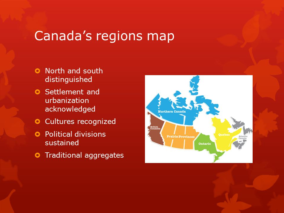 Canada's regions map  North and south distinguished  Settlement and urbanization acknowledged  Cultures recognized  Political divisions sustained