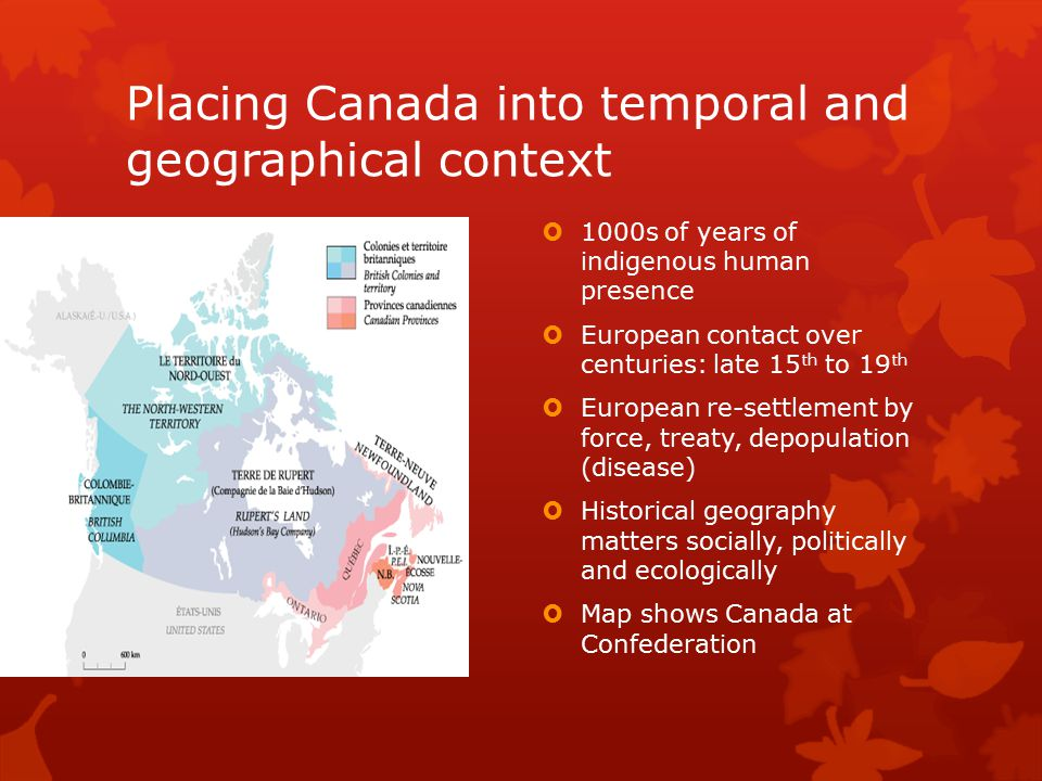 Placing Canada into temporal and geographical context  1000s of years of indigenous human presence  European contact over centuries: late 15 th to 1