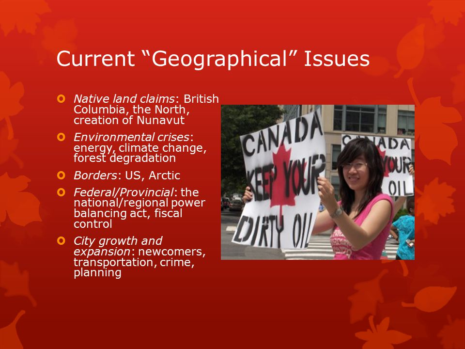 """Current """"Geographical"""" Issues  Native land claims: British Columbia, the North, creation of Nunavut  Environmental crises: energy, climate change, f"""