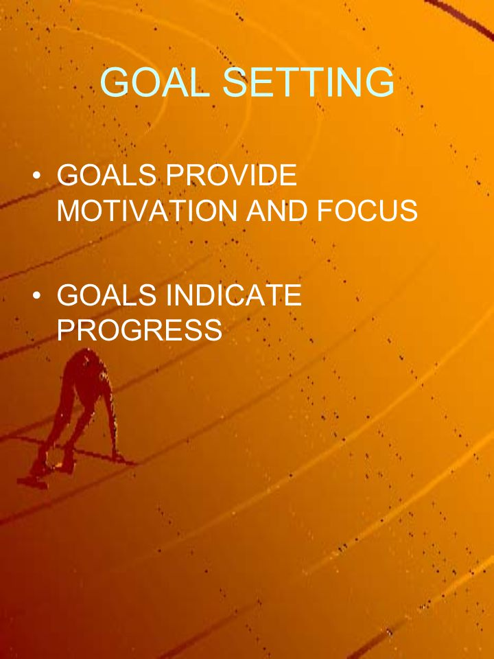 GOAL SETTING GOALS PROVIDE MOTIVATION AND FOCUS GOALS INDICATE PROGRESS