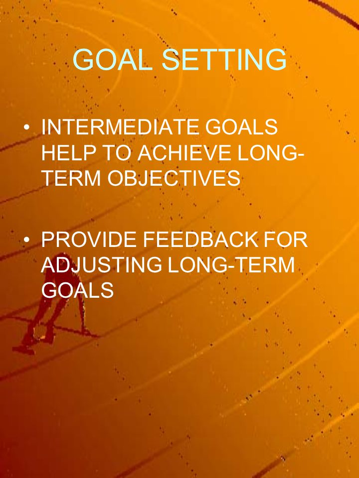 GOAL SETTING INTERMEDIATE GOALS HELP TO ACHIEVE LONG- TERM OBJECTIVES PROVIDE FEEDBACK FOR ADJUSTING LONG-TERM GOALS