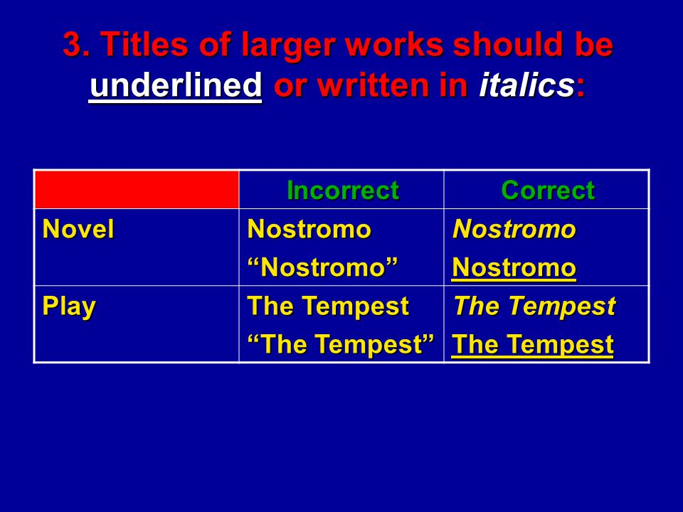 "3. Titles of larger works should be underlined or written in italics: CorrectIncorrect NostromoNostromoNostromo""Nostromo""Novel The Tempest ""The Tempes"
