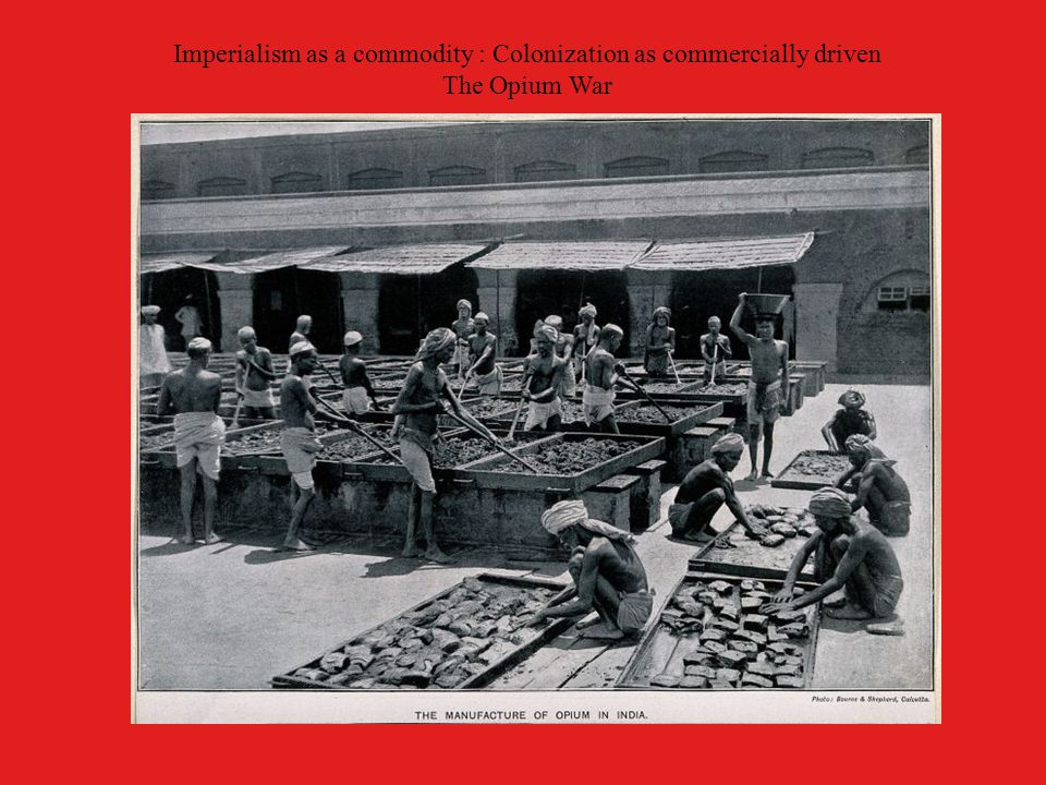 Imperialism as a commodity : Colonization as commercially driven The Opium War