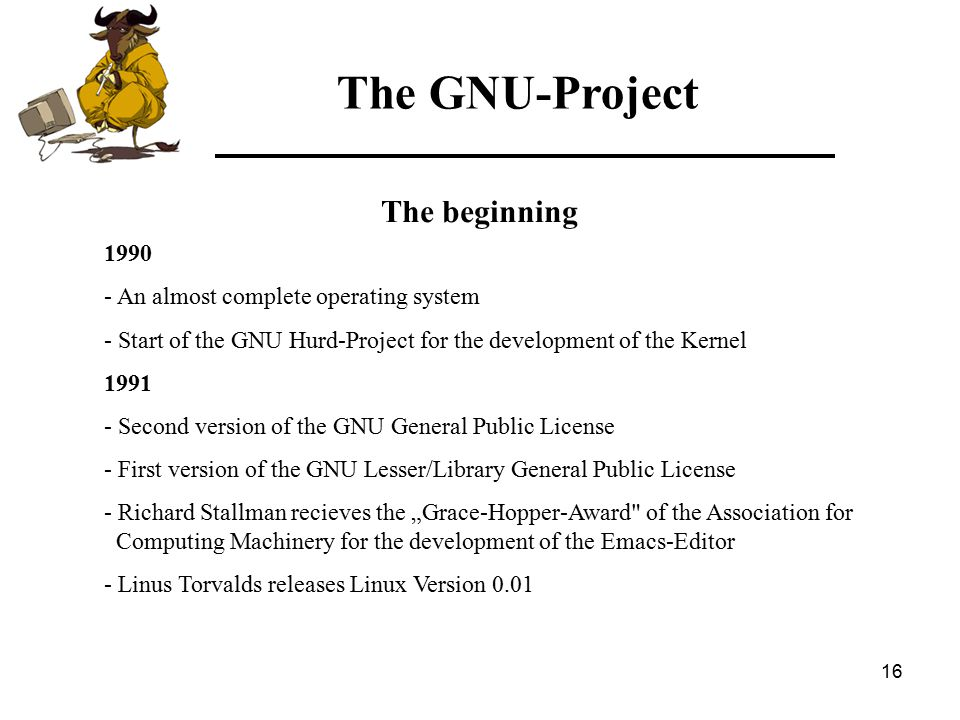 "16 The beginning 1990 - An almost complete operating system - Start of the GNU Hurd-Project for the development of the Kernel 1991 - Second version of the GNU General Public License - First version of the GNU Lesser/Library General Public License - Richard Stallman recieves the ""Grace-Hopper-Award of the Association for Computing Machinery for the development of the Emacs-Editor - Linus Torvalds releases Linux Version 0.01 The GNU-Project"